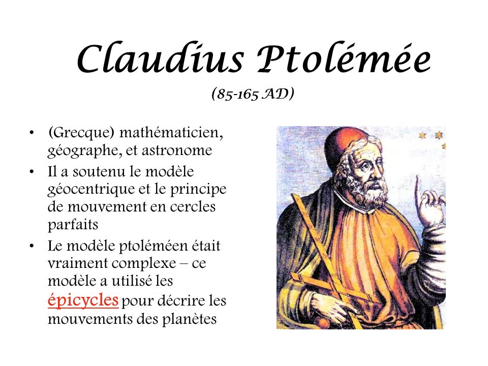 (Grecque) mathématicien, géographe, et astronome Il a soutenu le modèle géocentrique et le principe de mouvement en cercles parfaits Le modèle ptolémé