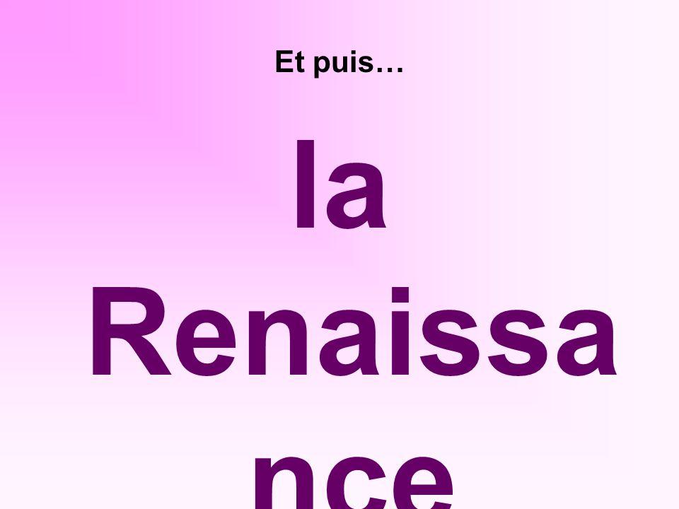 Et puis… la Renaissa nce (XIVe au XVIIe siecles)