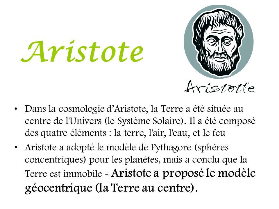 Aristote Dans la cosmologie dAristote, la Terre a été située au centre de l'Univers (le Système Solaire). Il a été composé des quatre éléments : la te