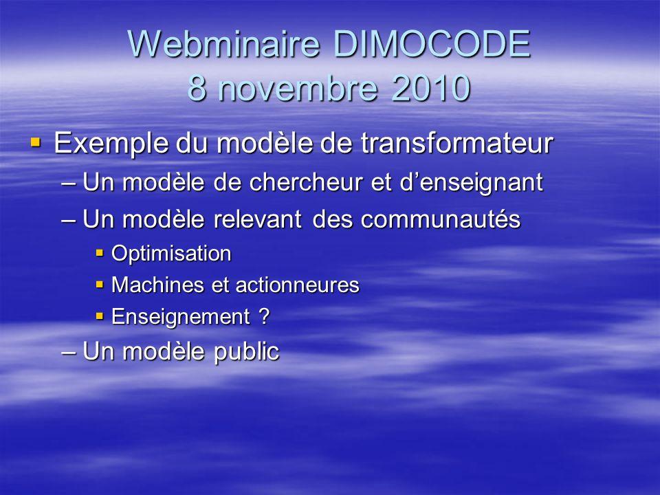 Webminaire DIMOCODE 8 novembre 2010 Exemple du modèle de machine asynchrone Exemple du modèle de machine asynchrone –Un modèle de doctorant –Un modèle relevant des communautés Optimisation Optimisation Machines et actionneures Machines et actionneures –Un modèle public