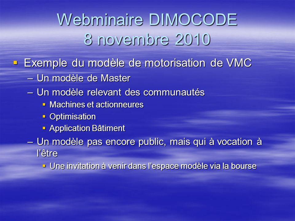 Webminaire DIMOCODE 8 novembre 2010 Exemple du modèle de motorisation de VMC Exemple du modèle de motorisation de VMC –Un modèle de Master –Un modèle