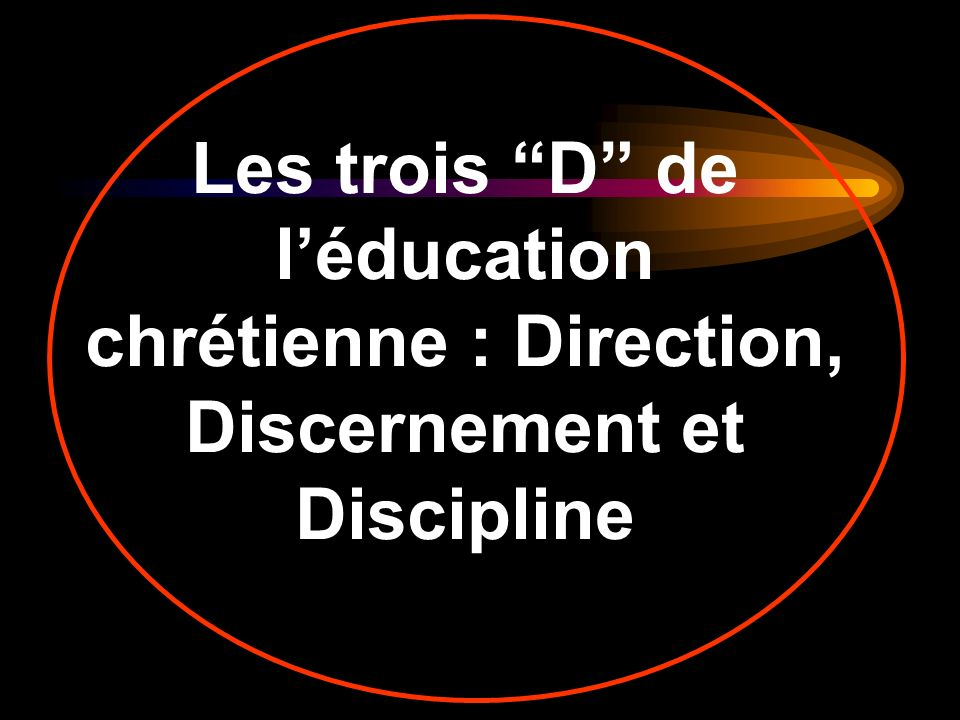 Les trois D de léducation chrétienne : Direction, Discernement et Discipline