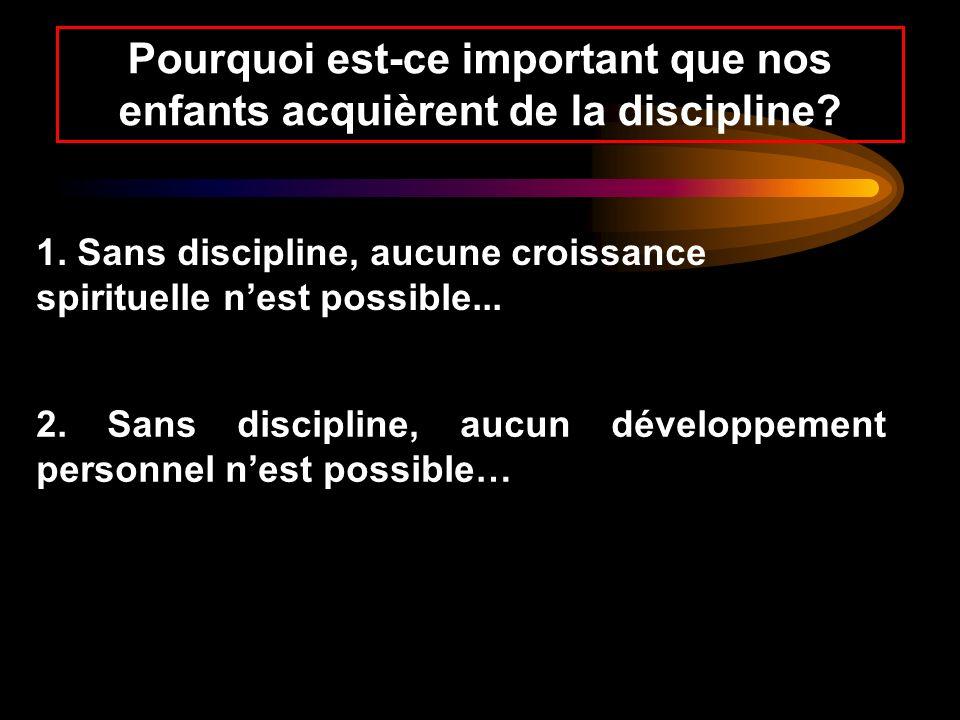Pourquoi est-ce important que nos enfants acquièrent de la discipline? 1. Sans discipline, aucune croissance spirituelle nest possible... 2. Sans disc