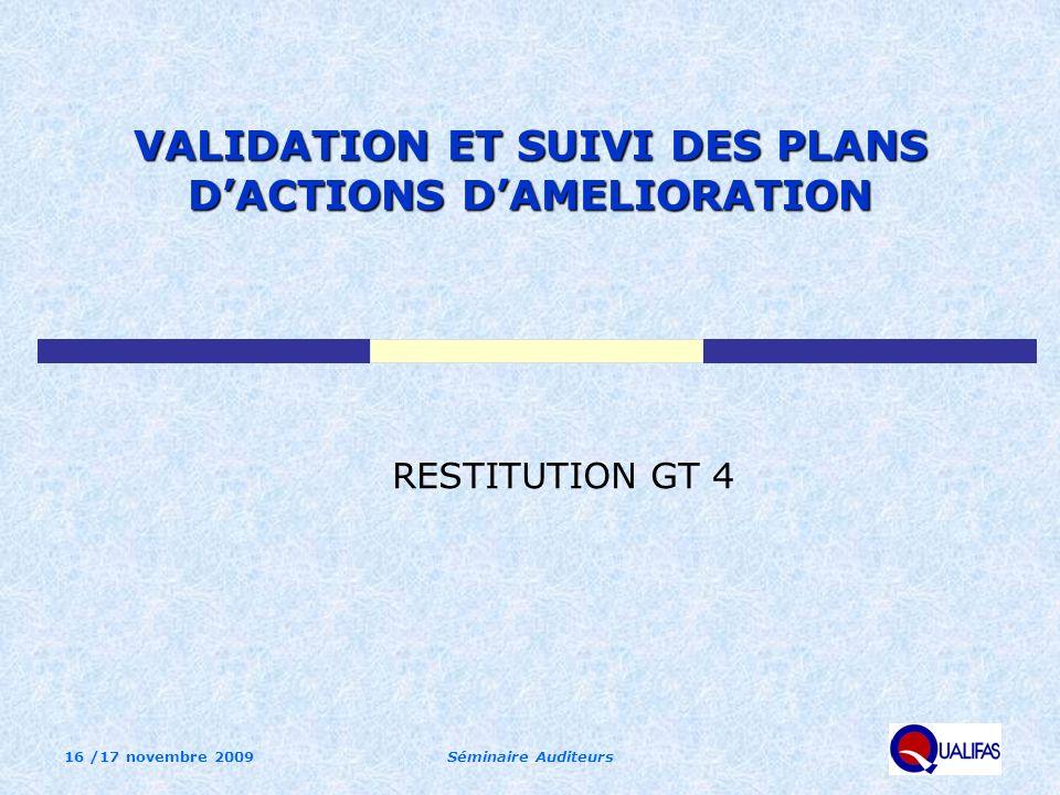16 /17 novembre 2009Séminaire Auditeurs VALIDATION ET SUIVI DES PLANS DACTIONS DAMELIORATION RESTITUTION GT 4
