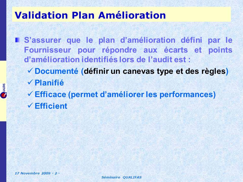 17 Novembre 2009 - 2 - Séminaire QUALIFAS Validation Plan Amélioration Sassurer que le plan damélioration défini par le Fournisseur pour répondre aux écarts et points damélioration identifiés lors de laudit est : Documenté (définir un canevas type et des règles) Planifié Efficace (permet daméliorer les performances) Efficient