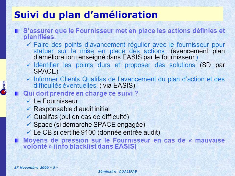 17 Novembre 2009 - 6 - Séminaire QUALIFAS Vérification de lefficacité du plan damélioration Sassurer que la mise en place des actions définies et planifiées se traduit par une amélioration des performances Monitoring des performances vis-à-vis des Clients Qualifas (via perfo dans EASIS) Critères vérification efficacité doivent être intégrés au plan damélioration action par action.