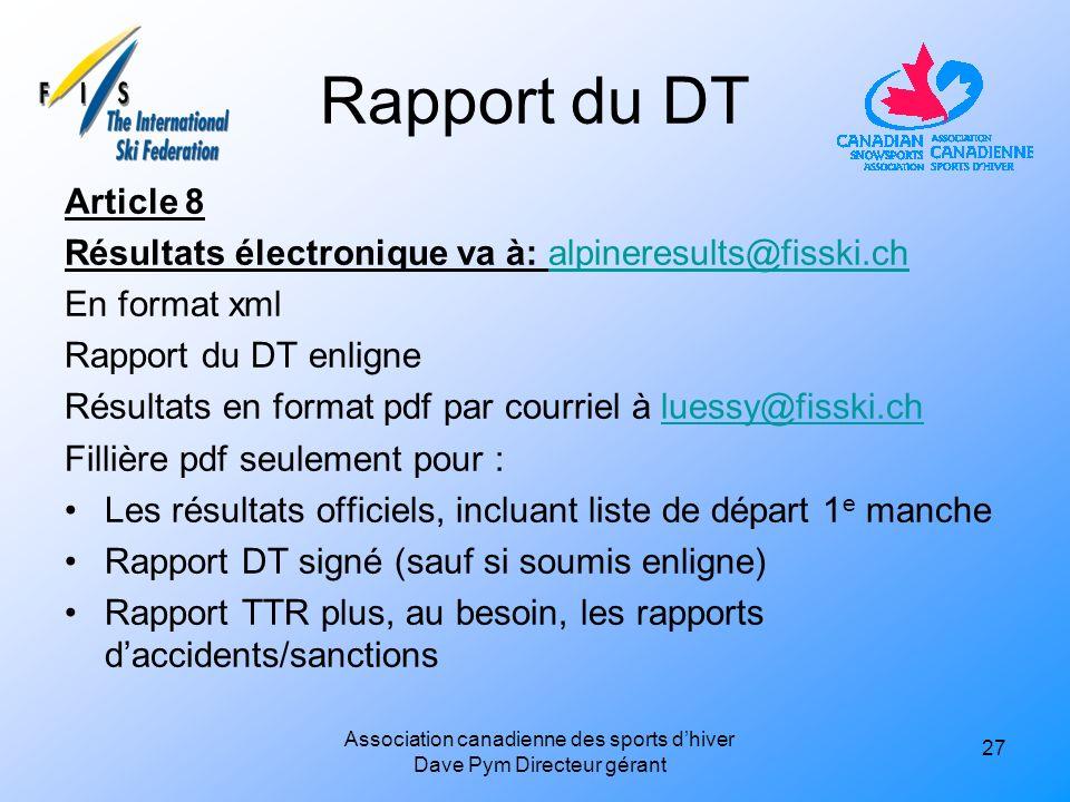 Rapport du DT Article 8 Résultats électronique va à: alpineresults@fisski.chalpineresults@fisski.ch En format xml Rapport du DT enligne Résultats en format pdf par courriel à luessy@fisski.chluessy@fisski.ch Fillière pdf seulement pour : Les résultats officiels, incluant liste de départ 1 e manche Rapport DT signé (sauf si soumis enligne) Rapport TTR plus, au besoin, les rapports daccidents/sanctions 27 Association canadienne des sports dhiver Dave Pym Directeur gérant