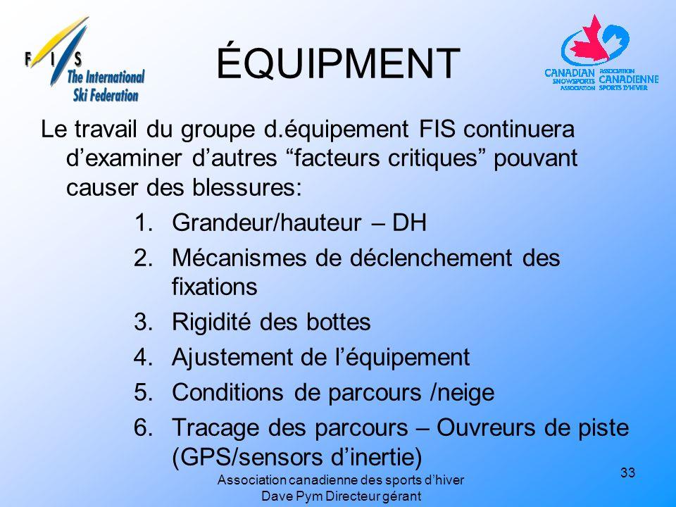 ÉQUIPMENT Le travail du groupe d.équipement FIS continuera dexaminer dautres facteurs critiques pouvant causer des blessures: 1.Grandeur/hauteur – DH 2.Mécanismes de déclenchement des fixations 3.Rigidité des bottes 4.Ajustement de léquipement 5.Conditions de parcours /neige 6.Tracage des parcours – Ouvreurs de piste (GPS/sensors dinertie) 33 Association canadienne des sports dhiver Dave Pym Directeur gérant