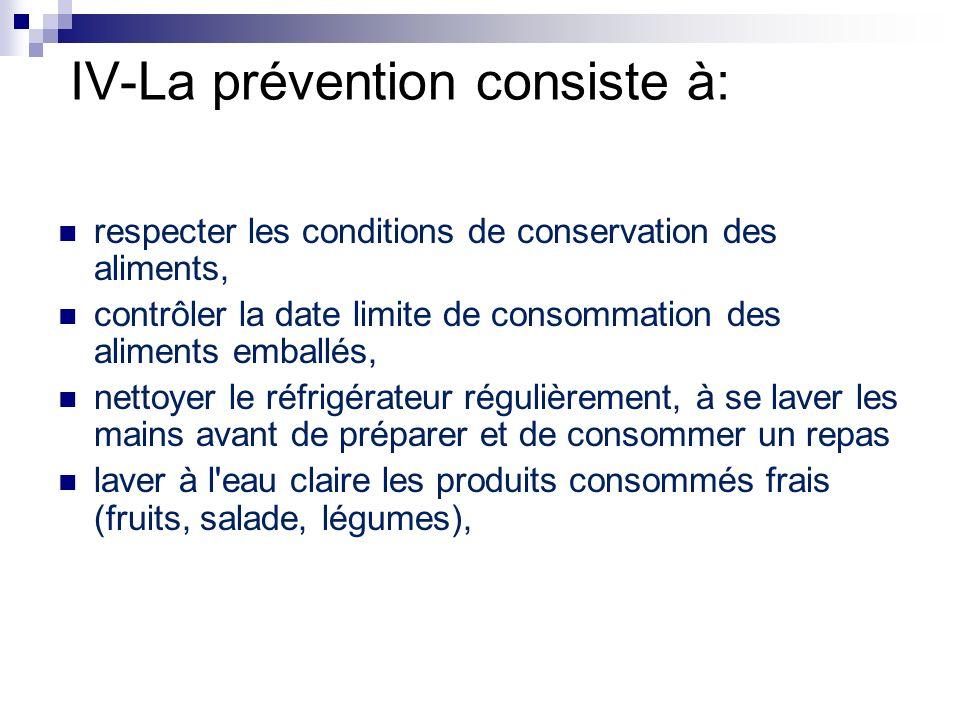 IV-La prévention consiste à: respecter les conditions de conservation des aliments, contrôler la date limite de consommation des aliments emballés, ne