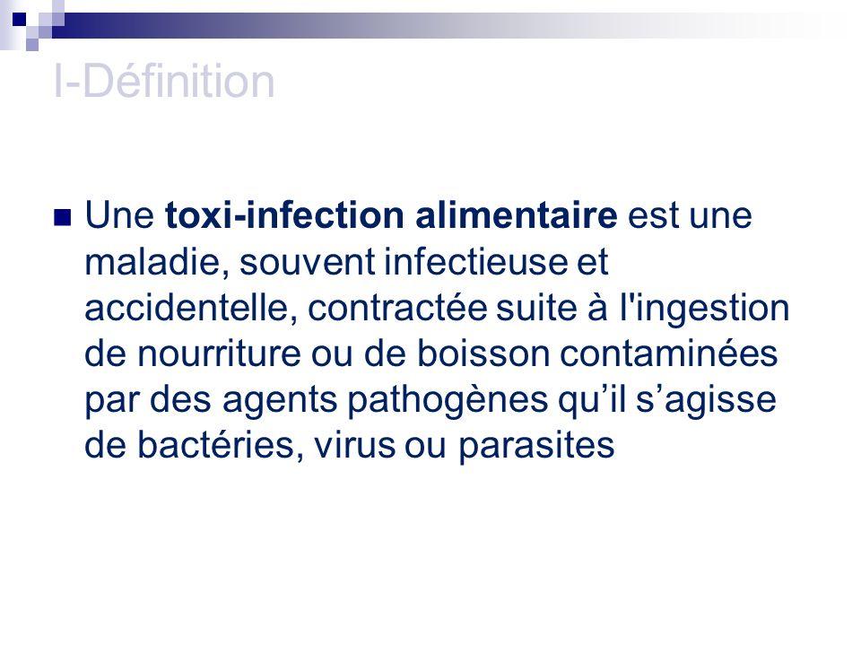 I-Définition Une toxi-infection alimentaire est une maladie, souvent infectieuse et accidentelle, contractée suite à l'ingestion de nourriture ou de b