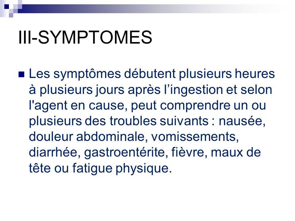 III-SYMPTOMES Les symptômes débutent plusieurs heures à plusieurs jours après lingestion et selon l'agent en cause, peut comprendre un ou plusieurs de