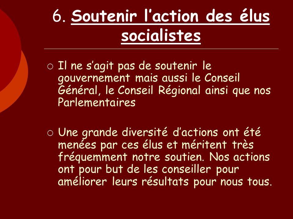 6. Soutenir laction des élus socialistes Il ne sagit pas de soutenir le gouvernement mais aussi le Conseil Général, le Conseil Régional ainsi que nos