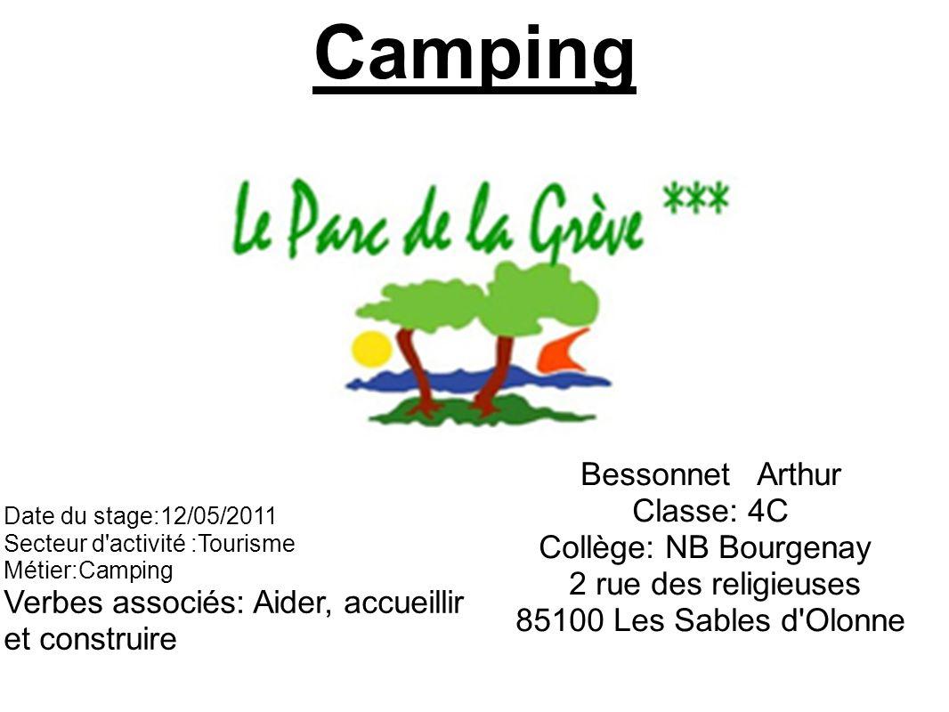 Camping Bessonnet Arthur Classe: 4C Collège: NB Bourgenay 2 rue des religieuses 85100 Les Sables d Olonne Date du stage:12/05/2011 Secteur d activité :Tourisme Métier:Camping Verbes associés: Aider, accueillir et construire