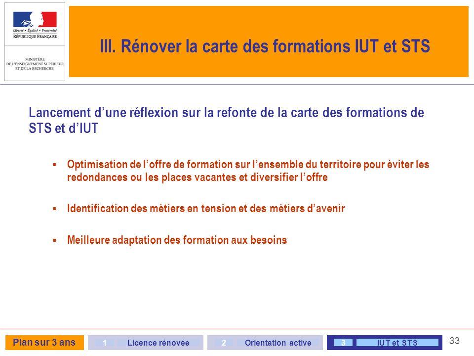33 III. Rénover la carte des formations IUT et STS Lancement dune réflexion sur la refonte de la carte des formations de STS et dIUT Optimisation de l