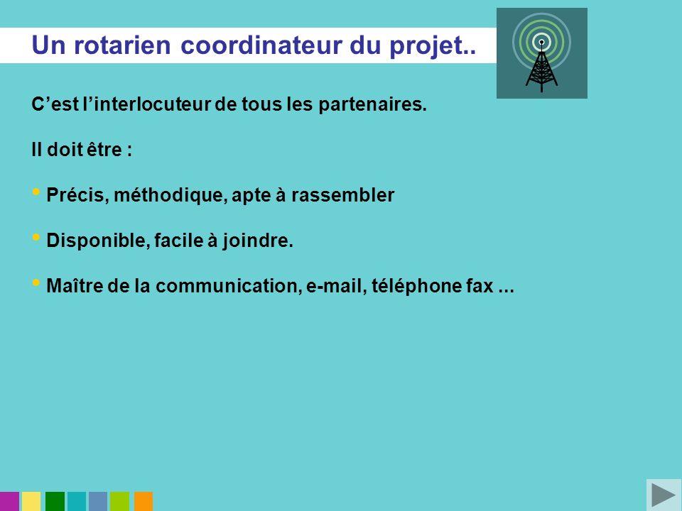 Un rotarien coordinateur du projet.. Cest linterlocuteur de tous les partenaires. Il doit être : Précis, méthodique, apte à rassembler Disponible, fac