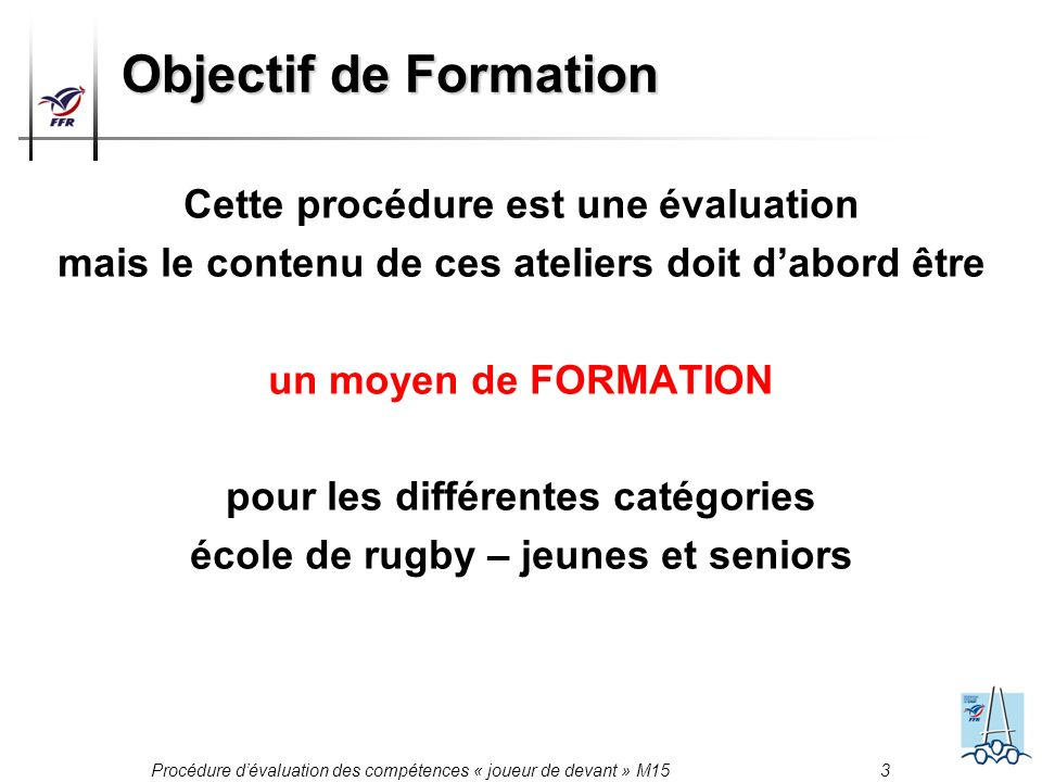 Procédure dévaluation des compétences « joueur de devant » M15 3 Objectif de Formation Cette procédure est une évaluation mais le contenu de ces ateli
