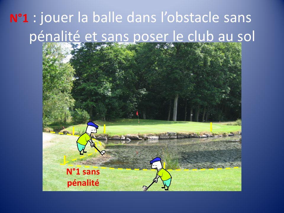 : jouer la balle dans lobstacle sans pénalité et sans poser le club au sol N°1 sans pénalité N°1