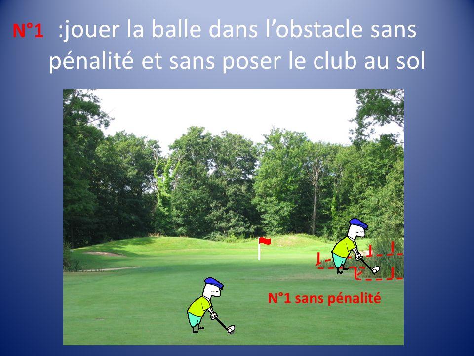 :jouer la balle dans lobstacle sans pénalité et sans poser le club au sol N°1 N°1 sans pénalité