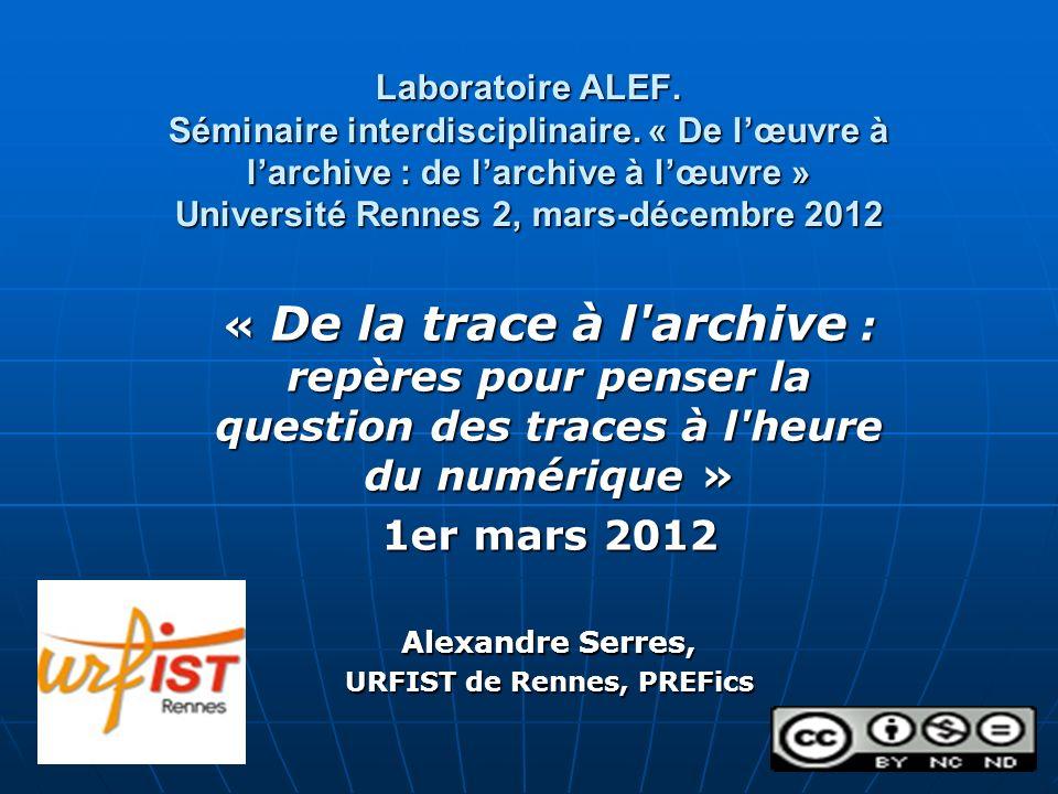 Laboratoire ALEF. Séminaire interdisciplinaire. « De lœuvre à larchive : de larchive à lœuvre » Université Rennes 2, mars-décembre 2012 « De la trace