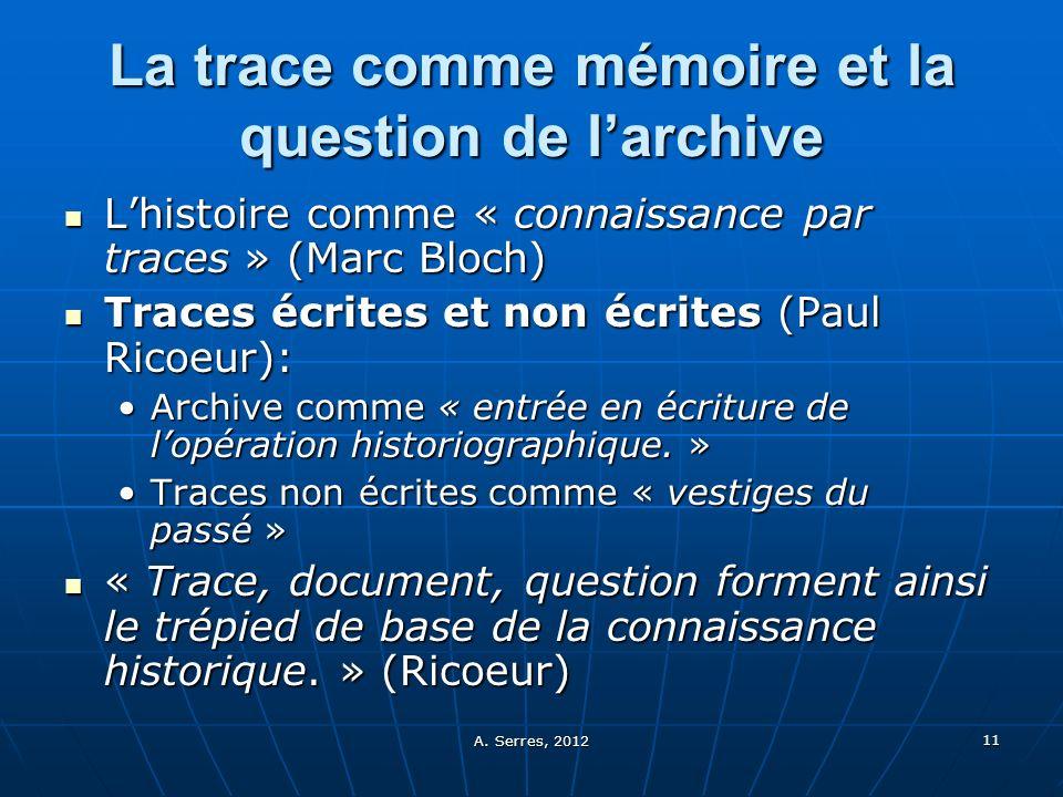 A. Serres, 2012 11 La trace comme mémoire et la question de larchive Lhistoire comme « connaissance par traces » (Marc Bloch) Lhistoire comme « connai