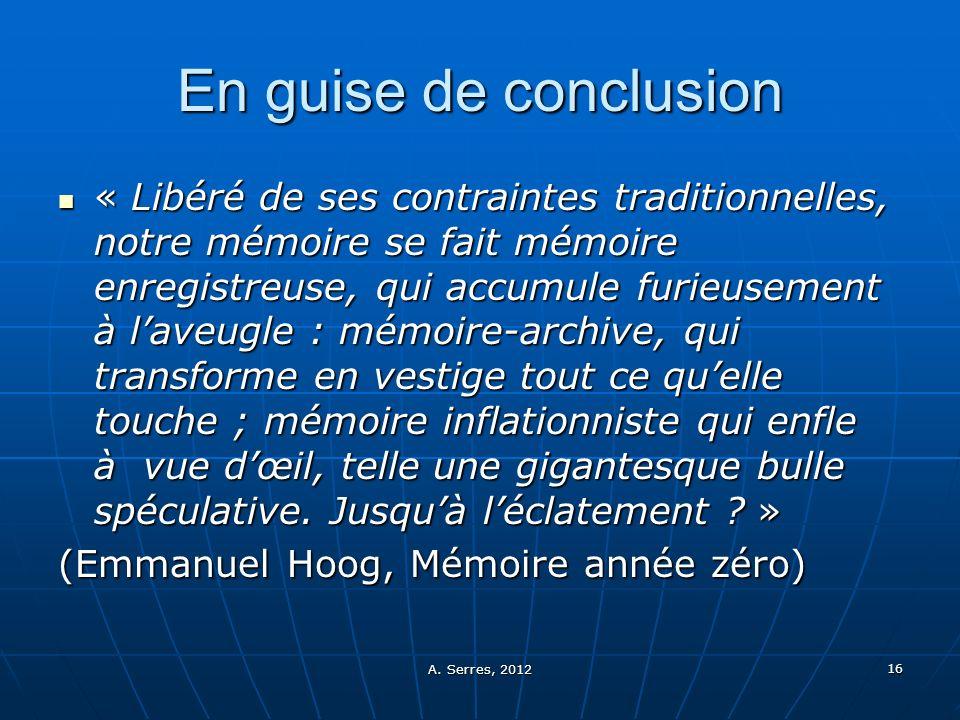 A. Serres, 2012 16 En guise de conclusion « Libéré de ses contraintes traditionnelles, notre mémoire se fait mémoire enregistreuse, qui accumule furie