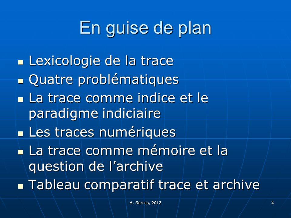 A. Serres, 2012 2 En guise de plan Lexicologie de la trace Lexicologie de la trace Quatre problématiques Quatre problématiques La trace comme indice e