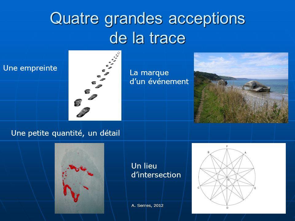 A. Serres, 2012 4 Quatre grandes acceptions de la trace Une empreinte Une petite quantité, un détail La marque dun événement Un lieu dintersection