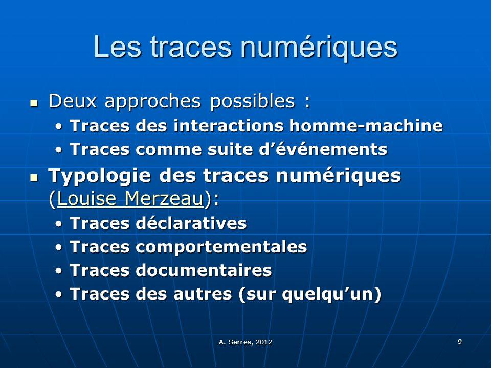 A. Serres, 2012 9 Les traces numériques Deux approches possibles : Deux approches possibles : Traces des interactions homme-machineTraces des interact