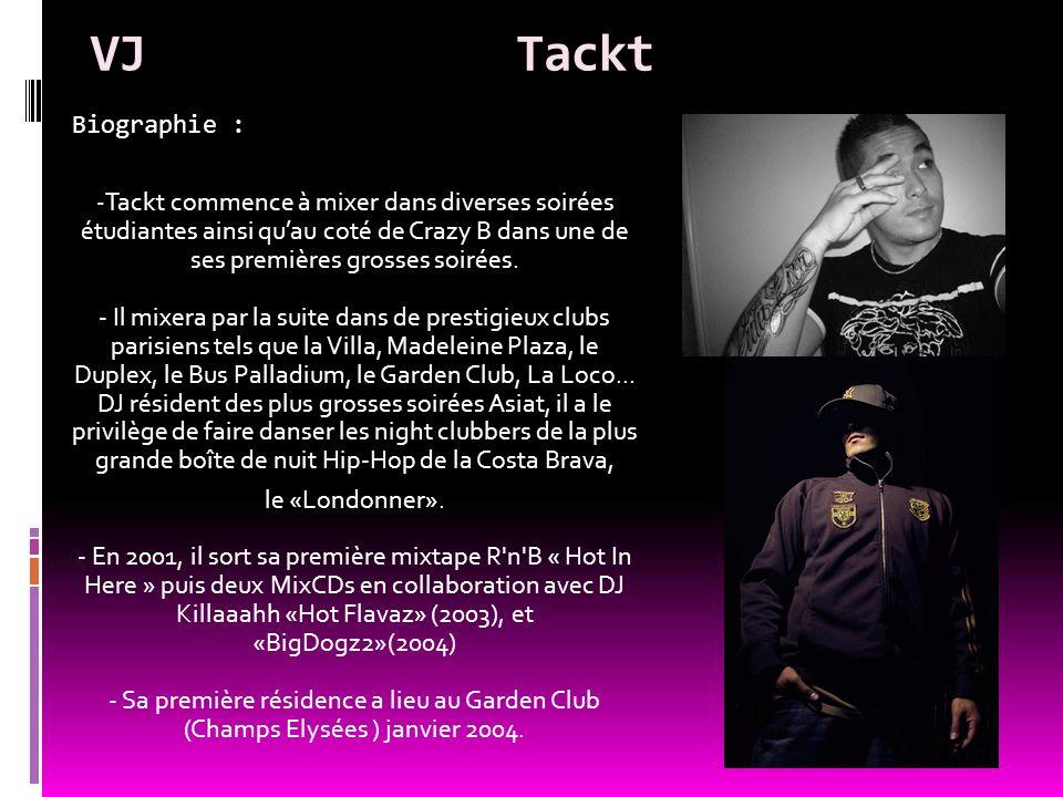 VJTackt Biographie : - Tackt commence à mixer dans diverses soirées étudiantes ainsi quau coté de Crazy B dans une de ses premières grosses soirées. -