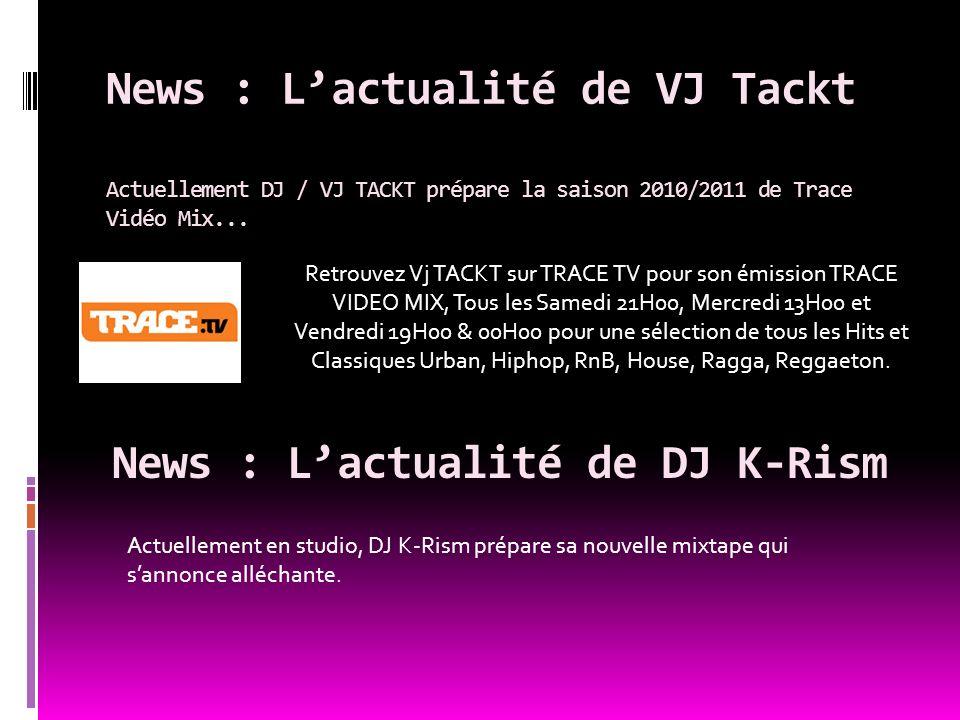 News : Lactualité de VJ Tackt Actuellement DJ / VJ TACKT prépare la saison 2010/2011 de Trace Vidéo Mix... News : Lactualité de DJ K-Rism Retrouvez Vj