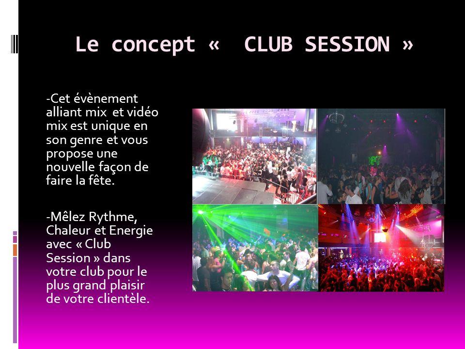 Le concept « CLUB SESSION » - Cet évènement alliant mix et vidéo mix est unique en son genre et vous propose une nouvelle façon de faire la fête. - Mê