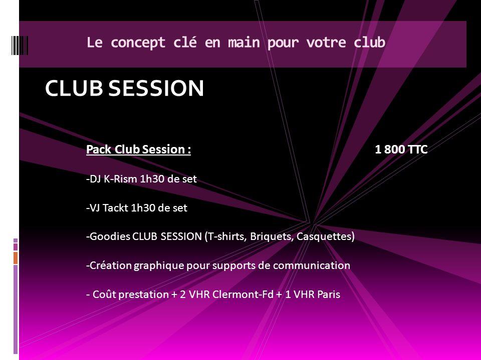 CLUB SESSION Le concept clé en main pour votre club Pack Club Session :1 800 TTC -DJ K-Rism 1h30 de set -VJ Tackt 1h30 de set -Goodies CLUB SESSION (T