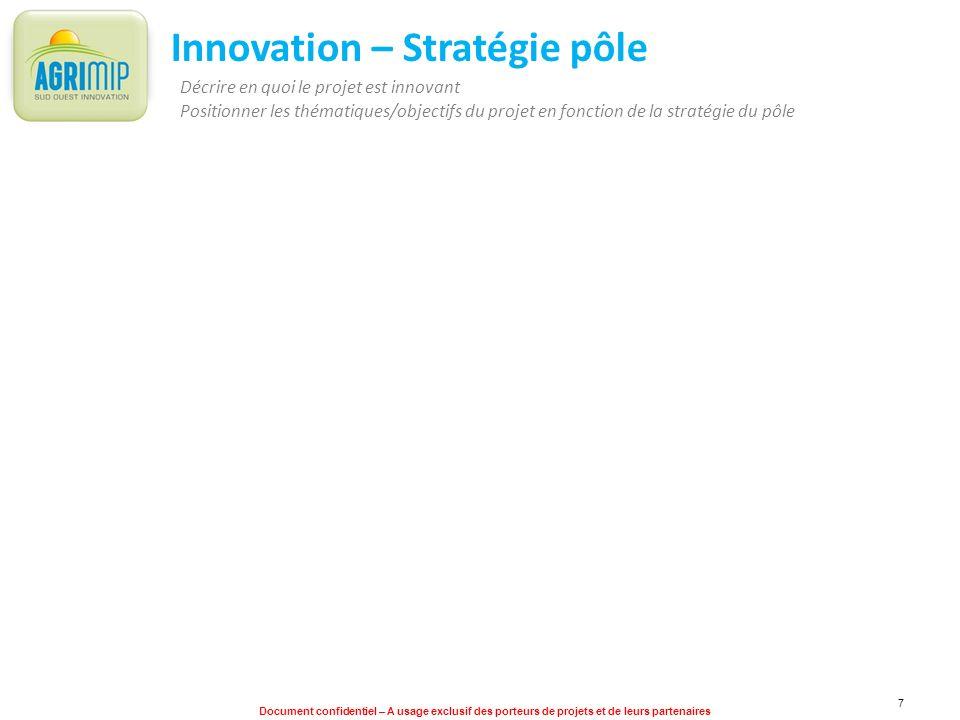 Document confidentiel – A usage exclusif des porteurs de projets et de leurs partenaires 7 Innovation – Stratégie pôle Décrire en quoi le projet est i