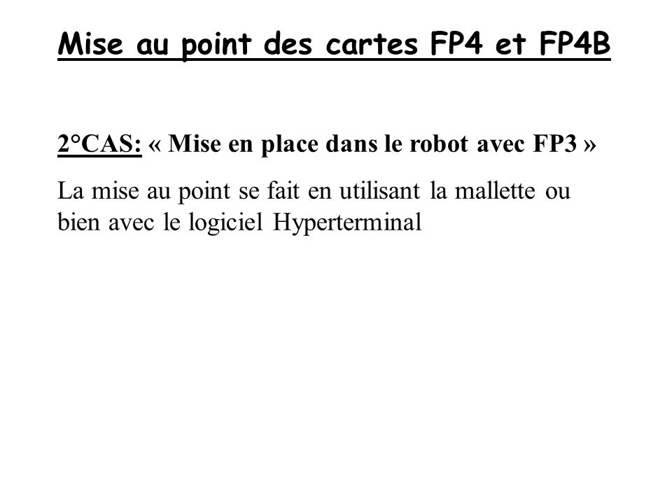Mise au point des cartes FP4 et FP4B 2°CAS: « Mise en place dans le robot avec FP3 » La mise au point se fait en utilisant la mallette ou bien avec le