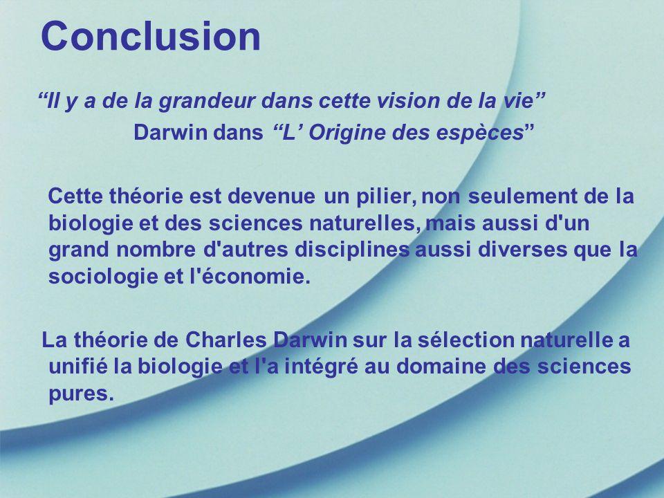Conclusion Il y a de la grandeur dans cette vision de la vie Darwin dans L Origine des espèces Cette théorie est devenue un pilier, non seulement de l
