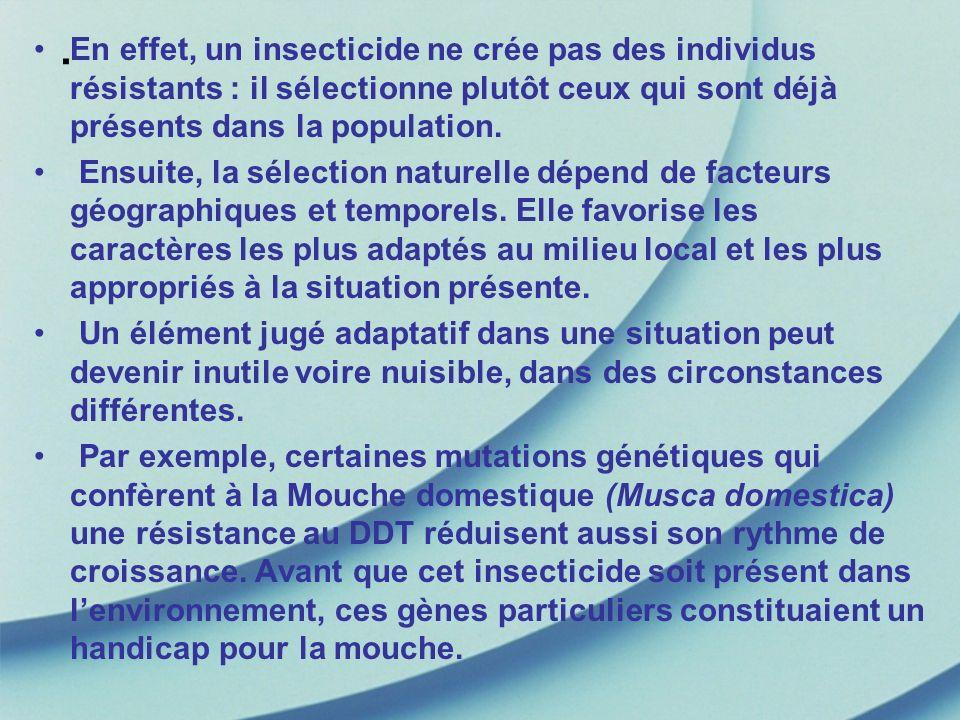 . En effet, un insecticide ne crée pas des individus résistants : il sélectionne plutôt ceux qui sont déjà présents dans la population. Ensuite, la sé