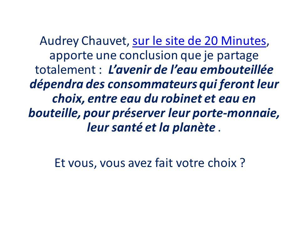 Audrey Chauvet, sur le site de 20 Minutes, apporte une conclusion que je partage totalement : Lavenir de leau embouteillée dépendra des consommateurs