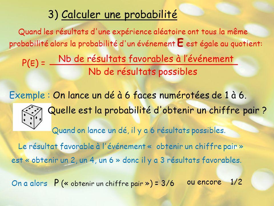 3) Calculer une probabilité Quand les résultats d'une expérience aléatoire ont tous la même probabilité alors la probabilité d'un événement E est égal