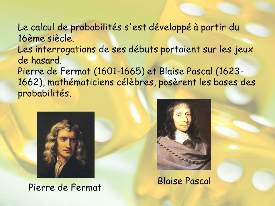 Le calcul de probabilités s'est développé à partir du 16ème siècle. Les interrogations de ses débuts portaient sur les jeux de hasard. Pierre de Ferma