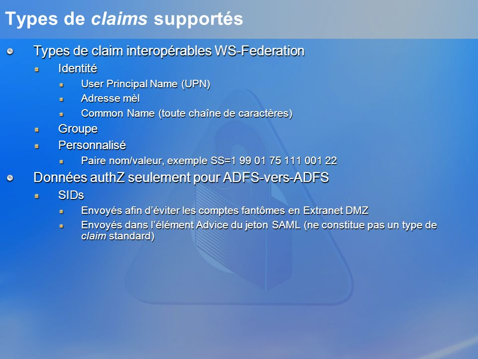 Types de claims supportés Types de claim interopérables WS-Federation Identité User Principal Name (UPN) Adresse mèl Common Name (toute chaîne de cara