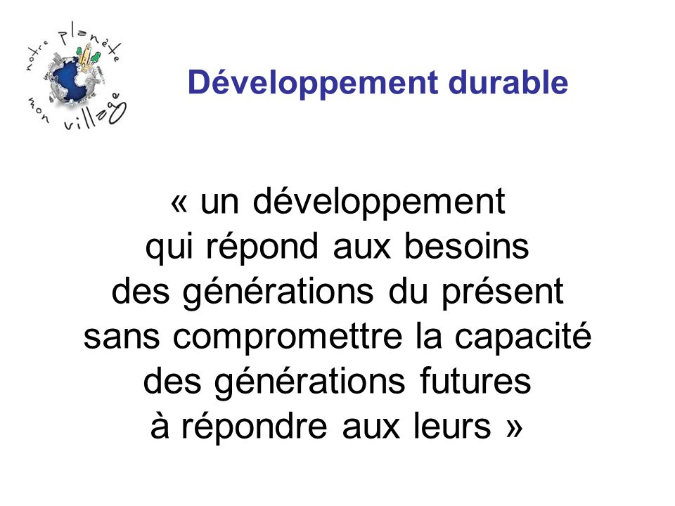 Développement durable « un développement qui répond aux besoins des générations du présent sans compromettre la capacité des générations futures à rép