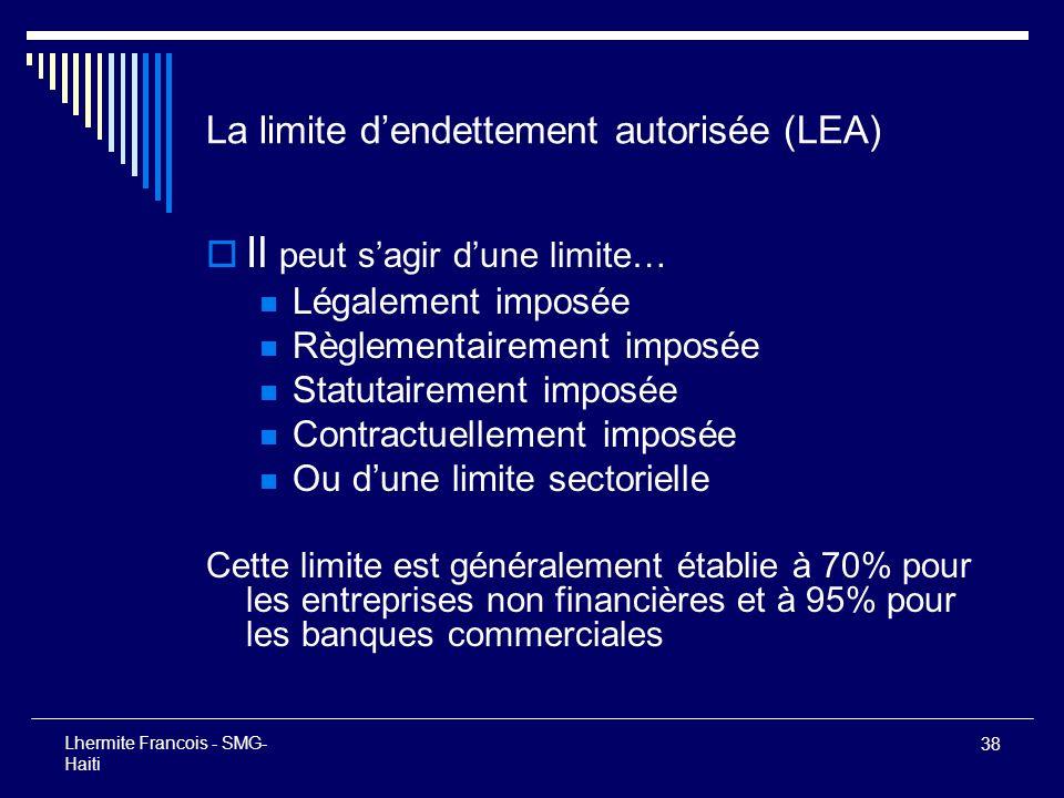 38 Lhermite Francois - SMG- Haiti La limite dendettement autorisée (LEA) Il peut sagir dune limite… Légalement imposée Règlementairement imposée Statu