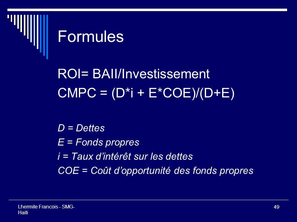 49 Lhermite Francois - SMG- Haiti Formules ROI= BAII/Investissement CMPC = (D*i + E*COE)/(D+E) D = Dettes E = Fonds propres i = Taux dintérêt sur les