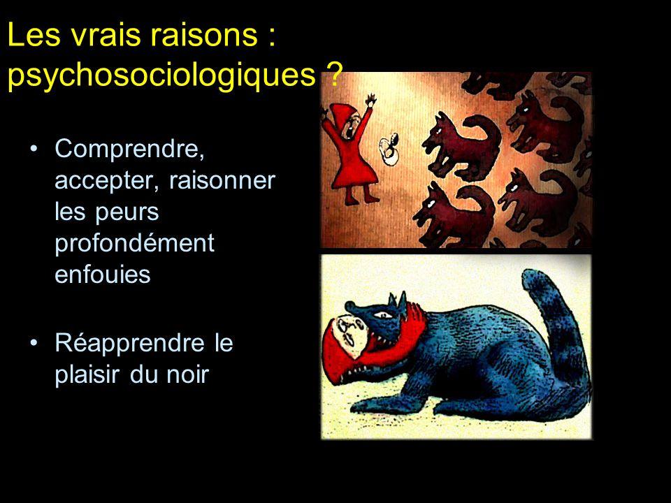 Comprendre, accepter, raisonner les peurs profondément enfouies Réapprendre le plaisir du noir Les vrais raisons : psychosociologiques ?