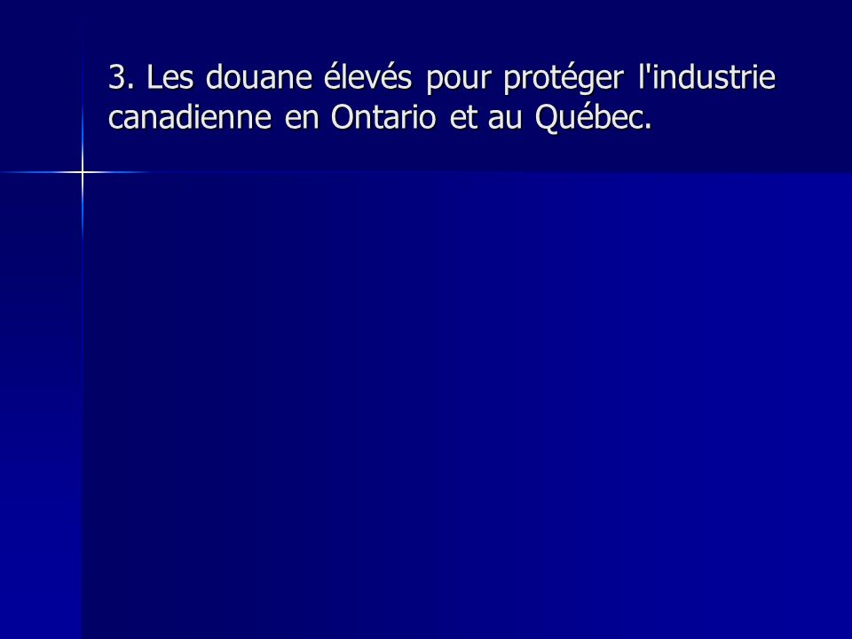 3. Les douane élevés pour protéger l industrie canadienne en Ontario et au Québec.