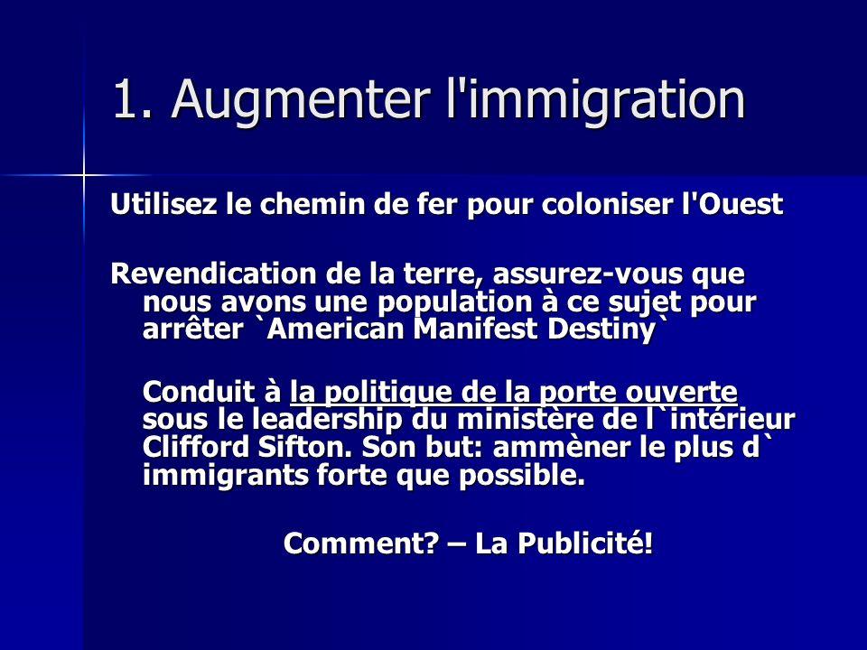 1. Augmenter l'immigration Utilisez le chemin de fer pour coloniser l'Ouest Revendication de la terre, assurez-vous que nous avons une population à ce