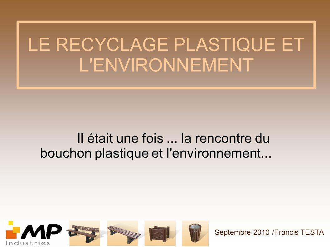 LE RECYCLAGE PLASTIQUE ET L'ENVIRONNEMENT Il était une fois... la rencontre du bouchon plastique et l'environnement... Septembre 2010 /Francis TESTA