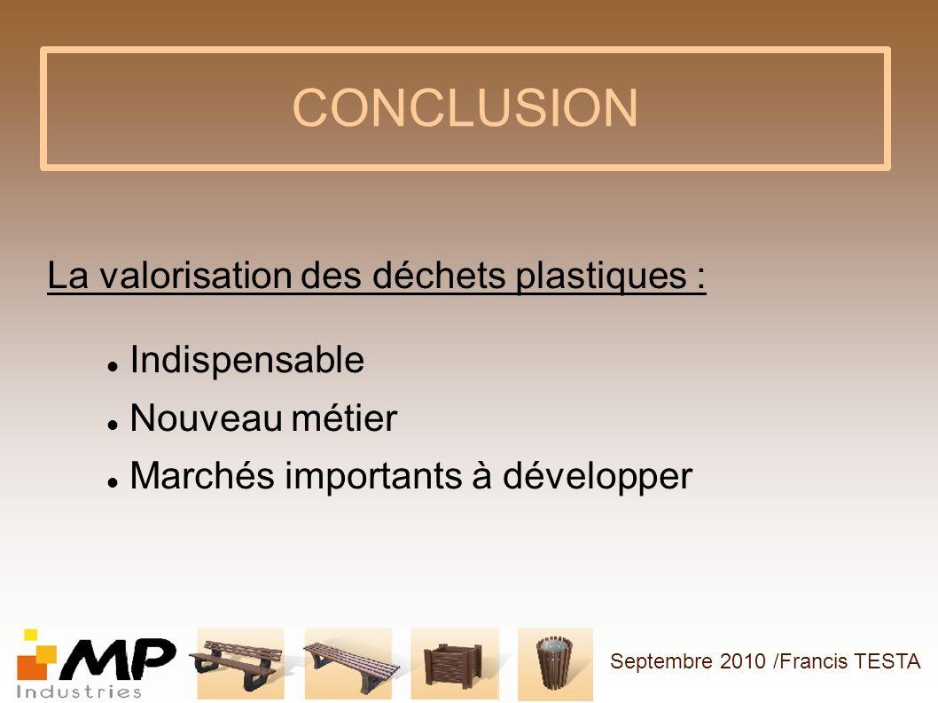 CONCLUSION La valorisation des déchets plastiques : Indispensable Nouveau métier Marchés importants à développer Septembre 2010 /Francis TESTA