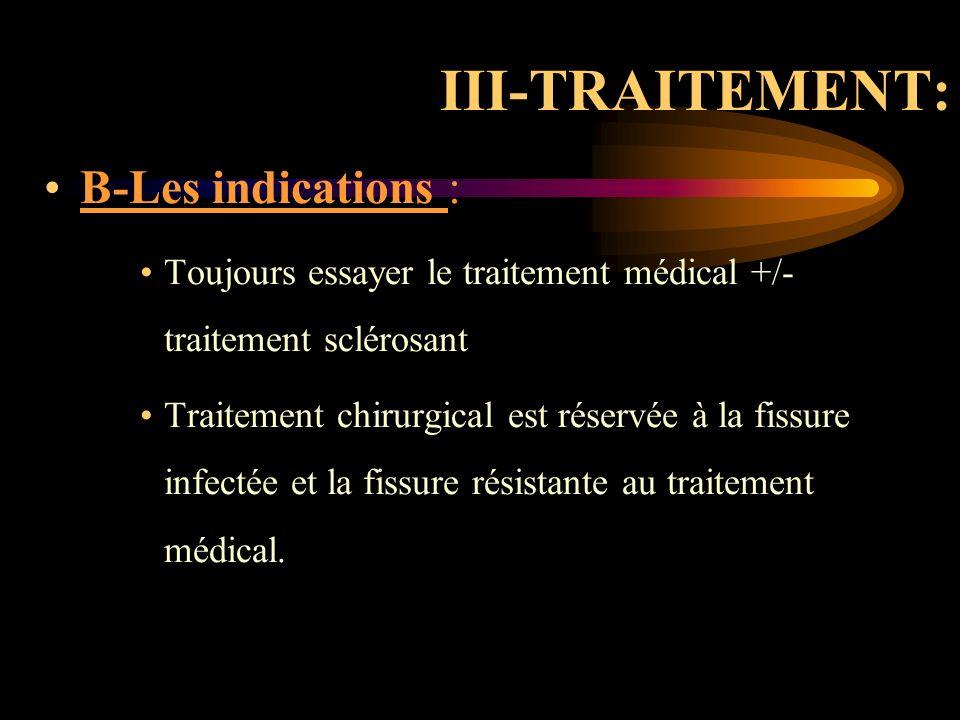 III-TRAITEMENT: B-Les indications : Toujours essayer le traitement médical +/- traitement sclérosant Traitement chirurgical est réservée à la fissure