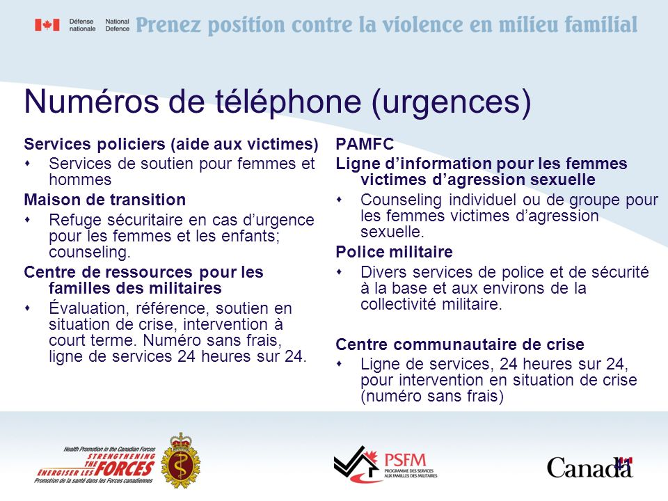 Numéros de téléphone (urgences) Services policiers (aide aux victimes) Services de soutien pour femmes et hommes Maison de transition Refuge sécuritai